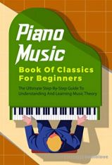 Piano Music Book Of Classics For Beginners: The Ultimate Step-By-Step Guide To Understanding And Learning Music Theory