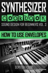 SYNTHESIZER COOKBOOK: How to Use Envelopes (Sound Design for Beginners Book 3)