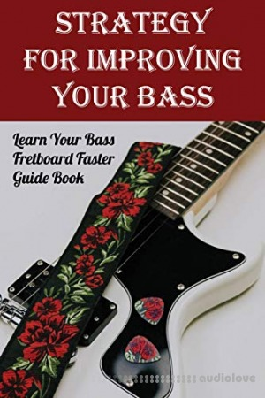 Strategy For Improving Your Bass: Learn Your Bass Fretboard Faster. Guide Book: Bass Fretboard Notes