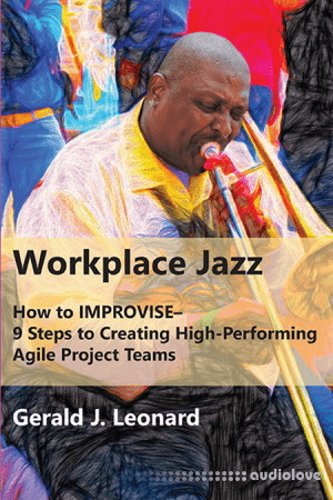 Workplace Jazz: How to IMPROVISE–9 Steps to Creating High-Performing Agile Project Teams