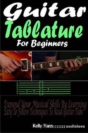 Guitar Tablature For Beginners: Expand Your Musical Skills By Learning The Easy To Follow Techniques To Read Guitar Tabs