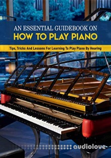 An Essential Guidebook On How To Play Piano: Tips, Tricks And Lessons For Learning To Play Piano By Hearing