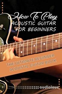 How To Play Acoustic Guitar For Beginners The Ultimate Beginner Acoustic Guitar Book