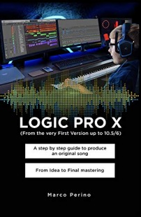 LOGIC PRO X - From the Very First version up to 10.5/6: A Step by Step Guide to Produce an Original Song From Idea to Final