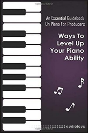An Essential Guidebook On Piano For Producers: Ways To Level Up Your Piano Ability: Piano Techniques Advanced