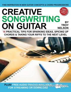 Creative Songwriting on Guitar: 16 Practical Tips for Sparking Ideas, Spicing up Chords & Taking Your Riffs to the Next Level