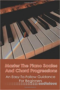 Master The Piano Scales And Chord Progressions: An Easy-To-Follow Guidance For Beginners: Piano Chord Book