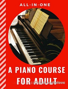 A PIANO COURSE FOR ADULT All-in-One: How to Play Piano with Lesson, Theory and Technic