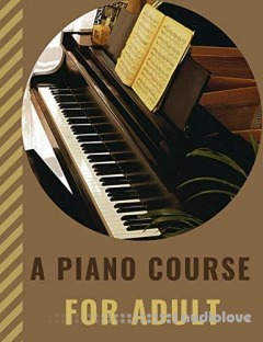 A PIANO COURSE FOR ADULT: Learn How to Play Piano with Lesson, Theory and Technic