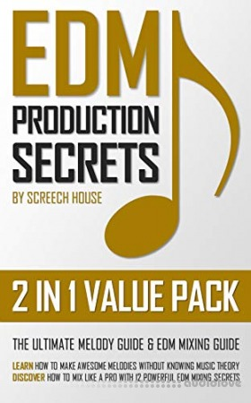 Edm Production Secrets (2 in 1 Value Pack): The Ultimate Melody Guide and EDM Mixing Guide (How to Make Awesome Melodies Without Knowing Music Theory and How to Mix Like a Pro With 12 EDM Mixing Secrets)