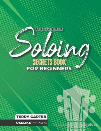 Ukulele Soloing Secrets Book For Beginners: Uke Like The Pros
