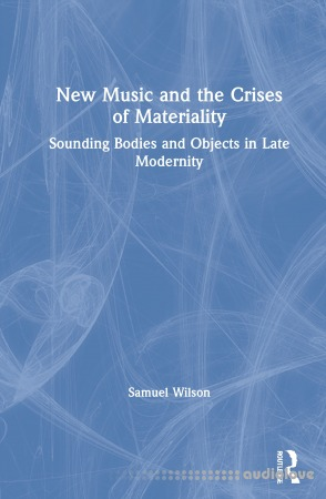 New Music and the Crises of Materiality: Sounding Bodies and Objects in Late Modernity