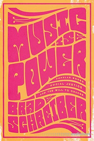 Music Is Power : Popular Songs Social Justice and the Will to Change