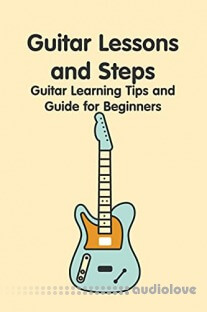 Guitar Lessons and Steps: Guitar Learning Tips and Guide for Beginners: How to Play Guitar