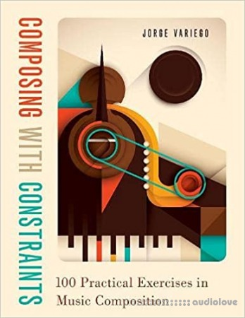 Composing with Constraints: 100 Practical Exercises in Music Composition