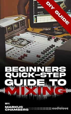 Beginners Quick-Step Guide To Mixing: A DIY Guide To Becoming A Pro Mixer