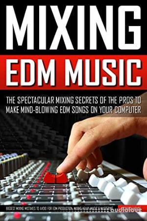Mixing Edm Music: The Spectacular Mixing Secrets Of The Pros To Make Mind-Blowing Edm Songs on Your Computer