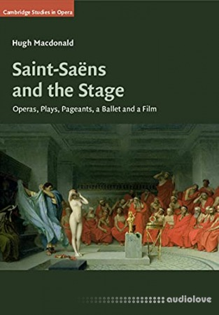 Saint-Saëns and the Stage: Operas Plays Pageants a Ballet and a Film