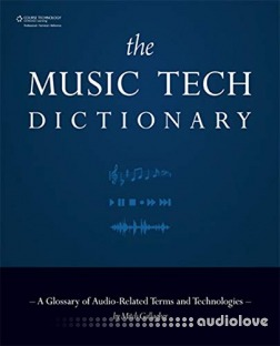 The Music Tech Dictionary: A Glossary of Audio- Related Terms and Technologies