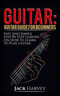 Guitar: Guitar Guide For Beginners, Fast And Simple Step By Step Lessons On How To Learn To Play Guitar