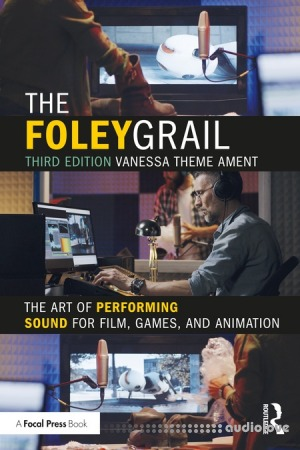 The Foley Grail: The Art of Performing Sound for Film, Games, and Animation, 3rd Edition