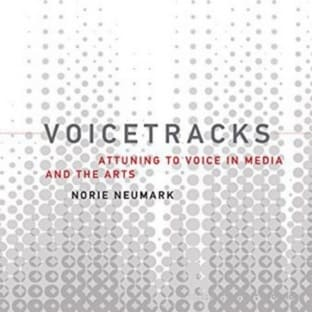 Voicetracks: Attuning to Voice in Media and the Arts (Leonardo Book Series)