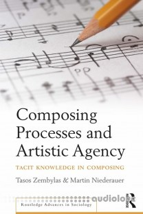 Composing Processes and Artistic Agency Tacit Knowledge in Composing