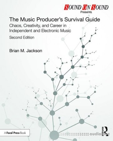 The Music Producer's Survival Guide Chaos Creativity and Career in Independent and Electronic Music Second Edition