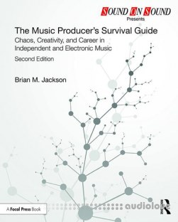 The Music Producer's Survival Guide Chaos, Creativity, and Career in Independent and Electronic Music, Second Edition