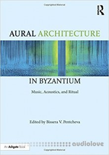Aural Architecture in Byzantium Music, Acoustics, and Ritual