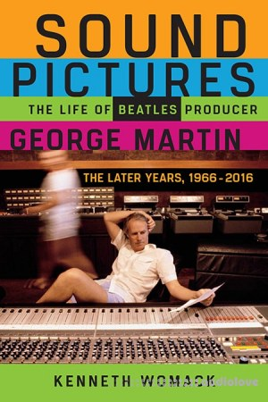 Sound Pictures: The Life of Beatles Producer George Martin The Later Years 1966–2016
