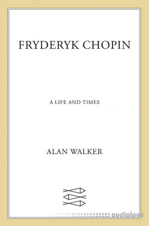 Fryderyk Chopin: A Life and Times by Dr. Alan Walker