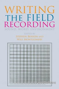 Writing the Field Recording: Sound, Word, Environment by Stephen Benson, Will Montgomery