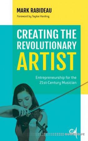 Creating the Revolutionary Artist : Entrepreneurship for the 21st-Century Musician