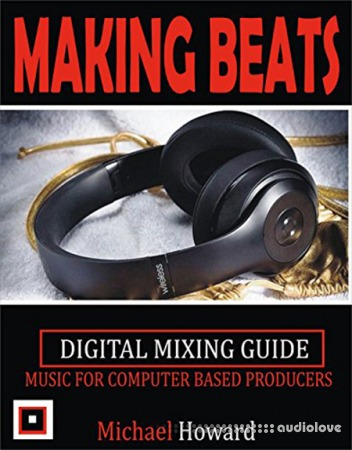 Creating Beats: Music for Computer Aided Producers Digital Mixing Guide