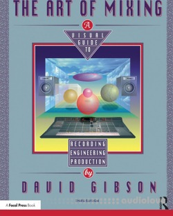 The Art of Mixing A Visual Guide to Recording, Engineering, and Production, Third Edition