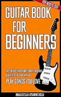 Guitar Book for Beginners: Easy Music Theory and Guitar Exercises. Quick Step-By-Step Way to Play Songs You Love