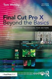 Final Cut Pro X Beyond the Basics Advanced Techniques for Editors, Second Edition