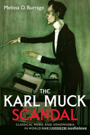The Karl Muck Scandal Classical Music and Xenophobia in World War I America