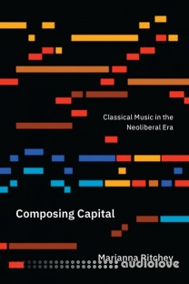Composing Capital Classical Music in the Neoliberal Era