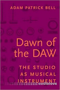 Dawn of the DAW: The Studio as Musical Instrument