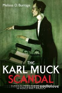 The Karl Muck Scandal Classical Music and Xenophobia in World War I America