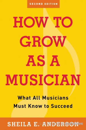 How to Grow as a Musician What All Musicians Must Know to Succeed 2nd Edition