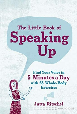 The Little Book of Speaking Up: Find Your Voice in 5 Minutes a Day-with 65 Whole-Body Exercises