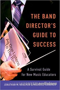The Band Director's Guide to Success : A Survival Guide for New Music Educators