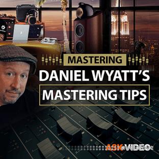 Ask Video Mastering 101 Daniel Wyatt's Mastering Tips
