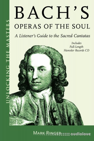 Bach's Operas of the Soul: A Listener's Guide to the Sacred Cantatas (Unlocking the Masters)