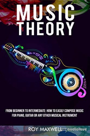Music Theory : From Beginner to Intermediate: How to Easily Compose Music for Piano Guitar or Any other Musical Instrument. (Music Theory for Beginners Book 2)