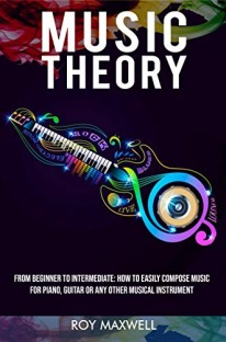 Music Theory : From Beginner to Intermediate: How to Easily Compose Music for Piano, Guitar or Any other Musical Instrument. (Music Theory for Beginners Book 2)