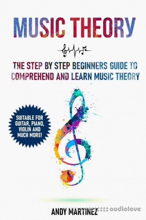 Music Theory: The Step by Step Beginners Guide to Understand and Learn Music Theory